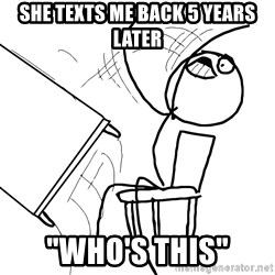 """Desk Flip Rage Guy - she texts me back 5 years later """"who's this"""""""