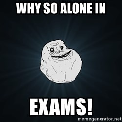 Forever Alone - why so alone in EXAMS!