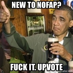 THUMBS UP OBAMA - New to NoFap? Fuck it. Upvote
