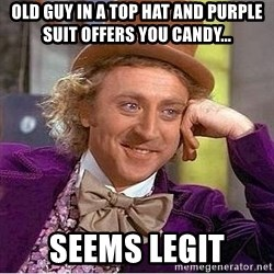 Willy Wonka - Old guy in a top hat and purple suit offers you candy... Seems legit