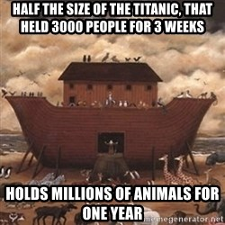 Noah's Ark - Half the size of the titanic, that held 3000 people for 3 weeks holds millions of animals for one year