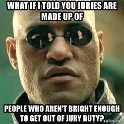 What if I told you / Matrix Morpheus - What if I told you juries are made up of people who aren't bright enough to get out of jury duty?