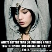 EMO IDIOT LAURA MATSUE -  Whats better than 50 emo kids nailed to a tree? One emo kid nailed to fifty trees.