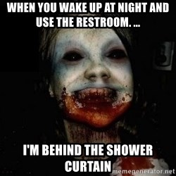 scary meme - when you wake up at night and use the restroom. ... I'm behind the shower curtain