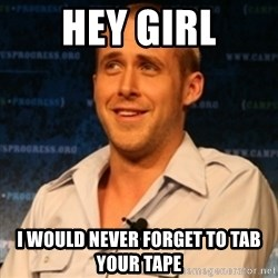 Typographer Ryan Gosling - hey girl i would never forget to tab your tape