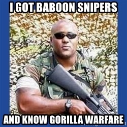 chocolate rambo - I got Baboon Snipers and know Gorilla warfare
