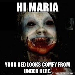 scary meme - Hi Maria Your bed looks comfy from under here.