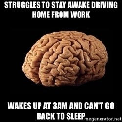 Evil Brain - struggles to stay awake driving home from work wakes up at 3am and can't go back to sleep