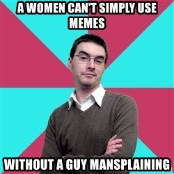 Privilege Denying Dude - A WOMEN CAN'T SIMPLY USE MEMES WITHOUT A GUY MANSPLAINING