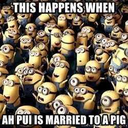 minionsatedc - This happens when  Ah pui is married to a pig