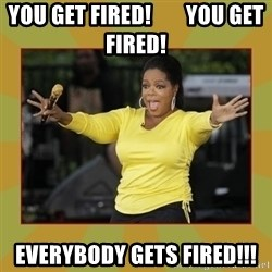 Oprah you get a car - You get fired!        You get Fired! Everybody gets fired!!!
