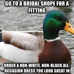 Actual Advice Mallard 1 - Go to a bridal shope for a fitting order a non-white, non-black all-occasion dress you look great in
