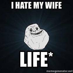 Forever Alone - I HATE MY WIFE LIFE*