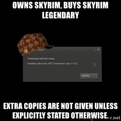 Scumbag Steam - Owns skyrim, buys skyrim legendary Extra copies are not given unless explicitly stated otherwise.