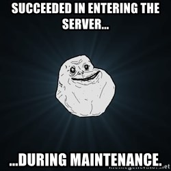 Forever Alone - Succeeded in entering the server... ...during maintenance.