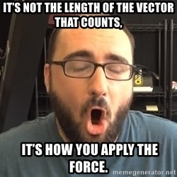 Nerd-Gasm Ned - It's not the length of the vector that counts,  it's how you apply the force.