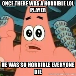 Patrick Says - Once there was a horrible LoL player he was so horrible everyone die