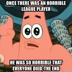 Patrick Says - once there was an horrible league player he was so horrible that everyone died, the end