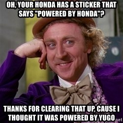 """Willy Wonka - Oh, your Honda has a sticker that says """"Powered By Honda""""? Thanks for clearing that up, cause I thought it was powered by Yugo"""