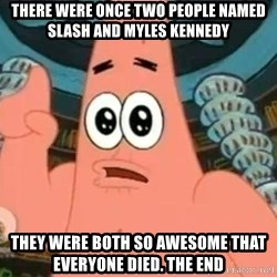Patrick Says - There were once two people named Slash and Myles Kennedy They were both so awesome that everyone died. THE END
