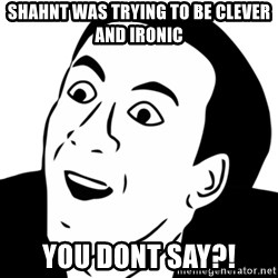 nicholas cage you dont say - shahnt was trying to be clever and ironic you dont say?!