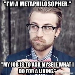 "Scumbag Analytic Philosopher - ""I'm a metaphilosopher."" ""My job is to ask myself what I do for a living."""