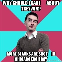 Privilege Denying Dude - why should I care       about treyvon? more blacks are shot     in chicago each day