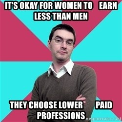 Privilege Denying Dude - it's okay for women to    earn less than men they choose lower        paid professions