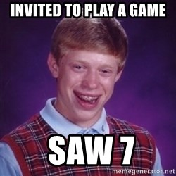 Bad Luck Brian - Invited to play a game  SAW 7