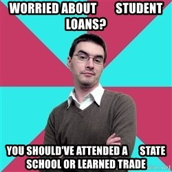 Privilege Denying Dude - worried about        student loans? you should've attended a      state school or learned trade