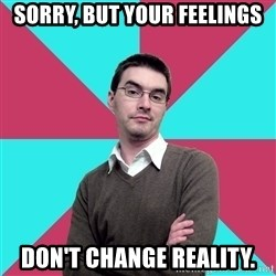 Privilege Denying Dude - Sorry, but your feelings don't change reality.