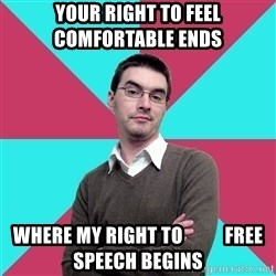 Privilege Denying Dude - your right to feel          comfortable ends WHERE MY right to           free speech begins