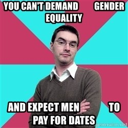 Privilege Denying Dude - you can't demand         gender equality and expect men               to pay for dates