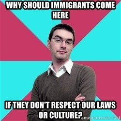 Privilege Denying Dude - Why should immigrants come here if they don't respect our laws or culture?