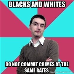 Privilege Denying Dude - Blacks and whites do not commit crimes at the same rates.