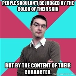 Privilege Denying Dude - People shouldn't be judged by the color of their skin but by the content of their character.