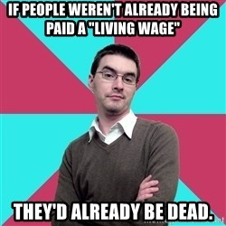 "Privilege Denying Dude - if people weren't already being paid a ""living wage"" they'd already be dead."