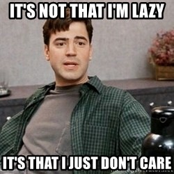 Office Space meme - it's not that i'm lazy it's that i just don't care