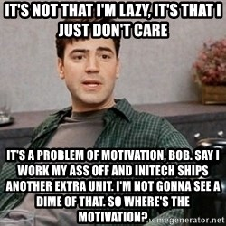 Office Space meme - it's not that i'm lazy, it's that i just don't care it's a problem of motivation, bob. say i work my ass off and initech ships another extra unit. i'm not gonna see a dime of that. so where's the motivation?
