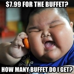 fat chinese kid - $7.99 for the buffet? How many buffet do I get?