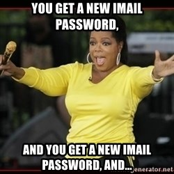 Overly-Excited Oprah!!!  - you get a new imail password, and you get a new imail password, and...