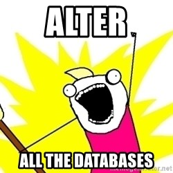 X ALL THE THINGS - alter all the databases