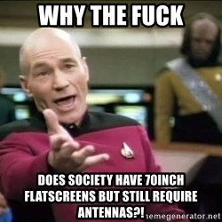 Why the fuck - why the fuck does society have 70inch flatscreens but still require antennas?!