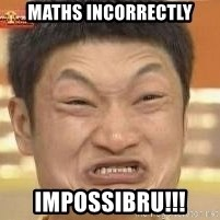 Impossibru Meme - Maths incorrectly IMPOSSIBRU!!!