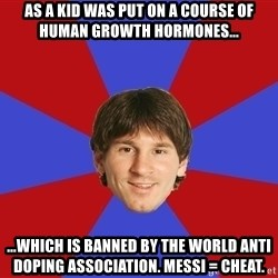 Messiya - As a kid was put on a course of human growth hormones... ...which is banned by the world anti doping association. Messi = Cheat.