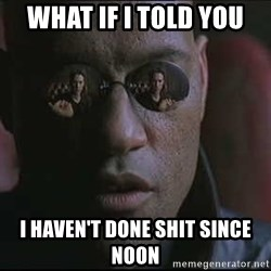 """Morpheus """"what if I told you"""" - What if I told you I haven't done shit since noon"""