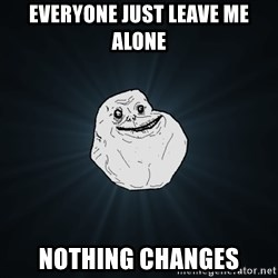 Forever Alone - everyone just leave me alone nothing changes