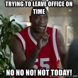 Dikembe Mutombo Not Today - Trying to leave office on time No No No! Not Today!