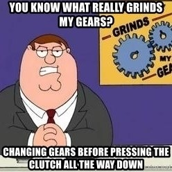Grinds My Gears - You know what really grinds my gears? Changing gears before pressing the clutch all the way down