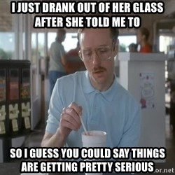 so i guess you could say things are getting pretty serious - I just drank out of her glass after she told me to So i guess you could say things are getting pretty serious